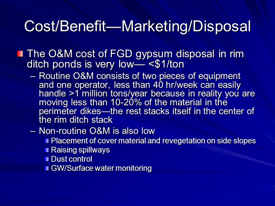 Cost/BenefitMarketing/Disposal The O&M cost of FGD gypsum disposal in rim ditch ponds is very low <$1/ton –Routine O&M consists of two pieces of equip