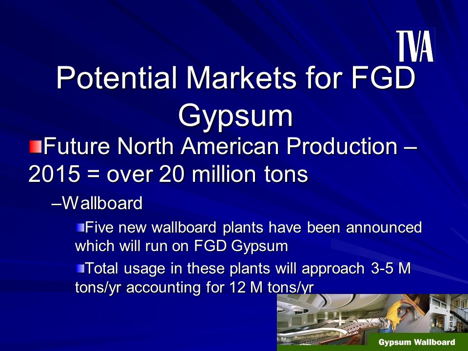 Potential Markets for FGD Gypsum Future North American Production – 2015 = over 20 million tons –Wallboard Five new wallboard plants have been announc