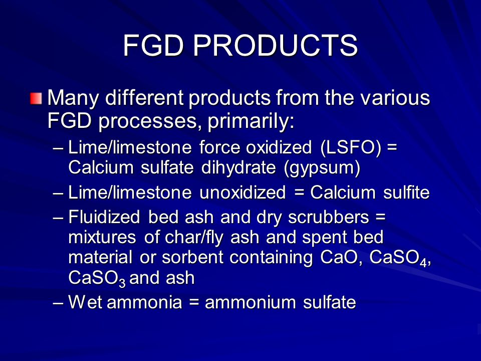 FGD PRODUCTS Many different products from the various FGD processes, primarily: –Lime/limestone force oxidized (LSFO) = Calcium sulfate dihydrate (gyp