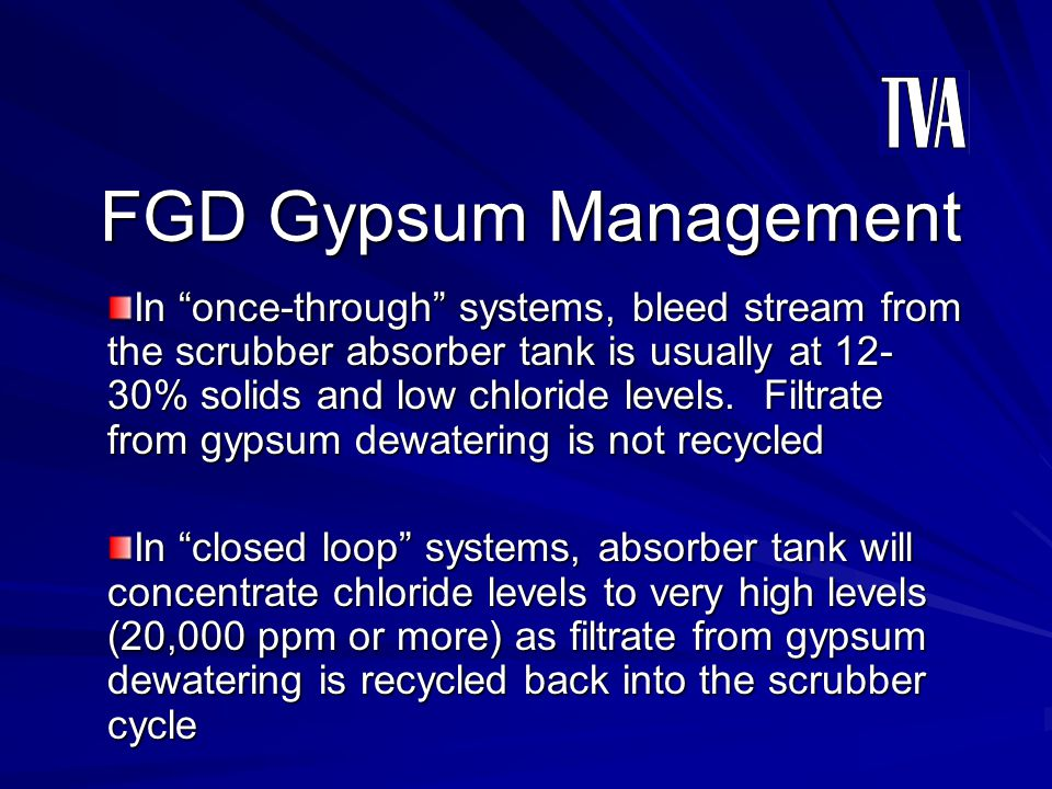 FGD Gypsum Management In once-through systems, bleed stream from the scrubber absorber tank is usually at 12- 30% solids and low chloride levels. Filt
