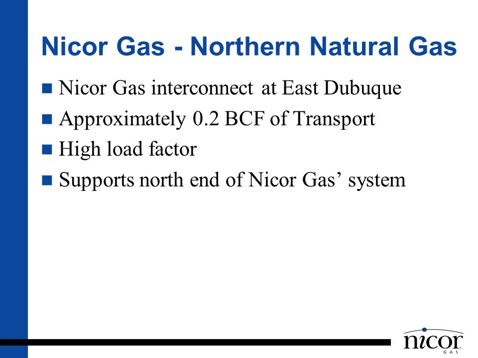 Nicor Gas - Northern Natural Gas Nicor Gas interconnect at East Dubuque Approximately 0.2 BCF of Transport High load factor Supports north end of Nico