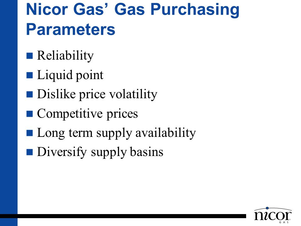 Nicor Gas Gas Purchasing Parameters Reliability Liquid point Dislike price volatility Competitive prices Long term supply availability Diversify suppl