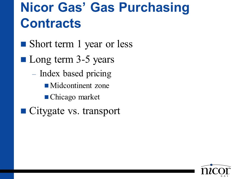Nicor Gas Gas Purchasing Contracts Short term 1 year or less Long term 3-5 years – Index based pricing Midcontinent zone Chicago market Citygate vs. t