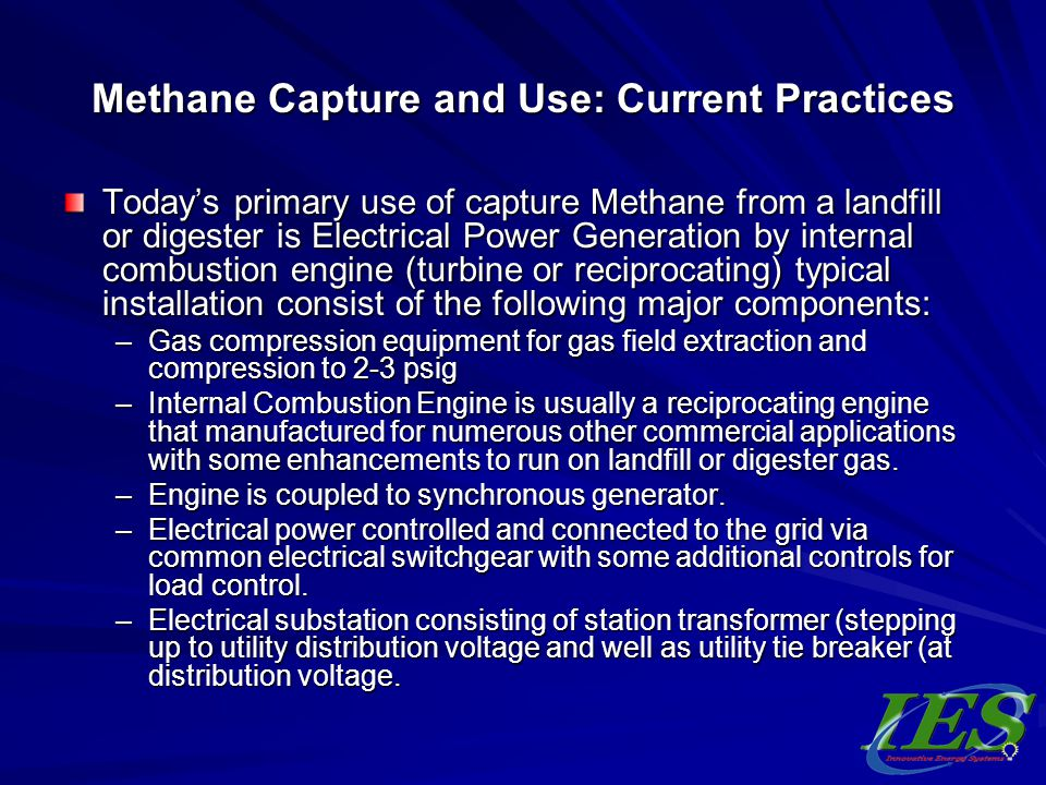Methane Capture and Use: Current Practices Todays primary use of capture Methane from a landfill or digester is Electrical Power Generation by interna