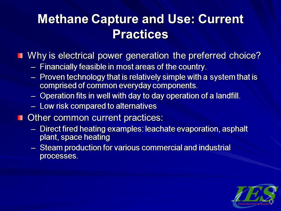 Methane Capture and Use: Current Practices Why is electrical power generation the preferred choice? –Financially feasible in most areas of the country