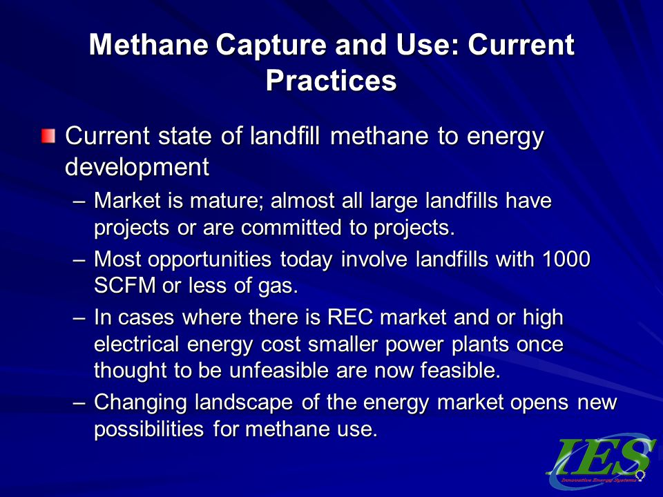 Methane Capture and Use: Current Practices Current state of landfill methane to energy development –Market is mature; almost all large landfills have