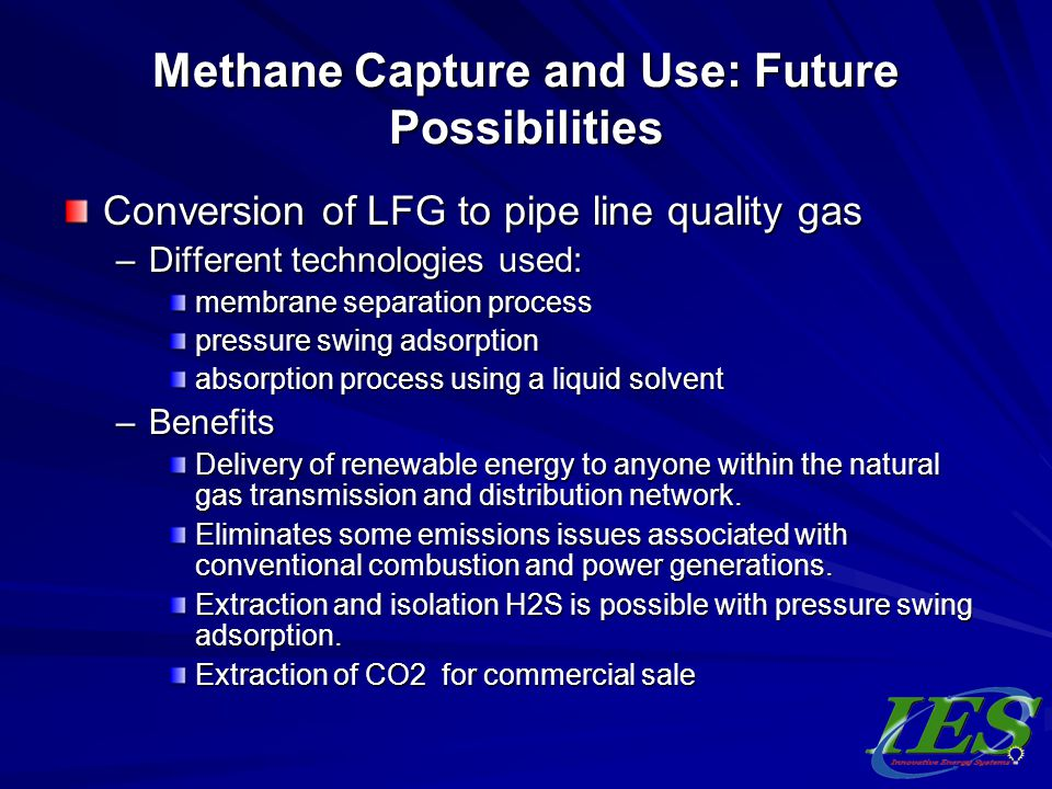 Methane Capture and Use: Future Possibilities Conversion of LFG to pipe line quality gas –Different technologies used: membrane separation process pre