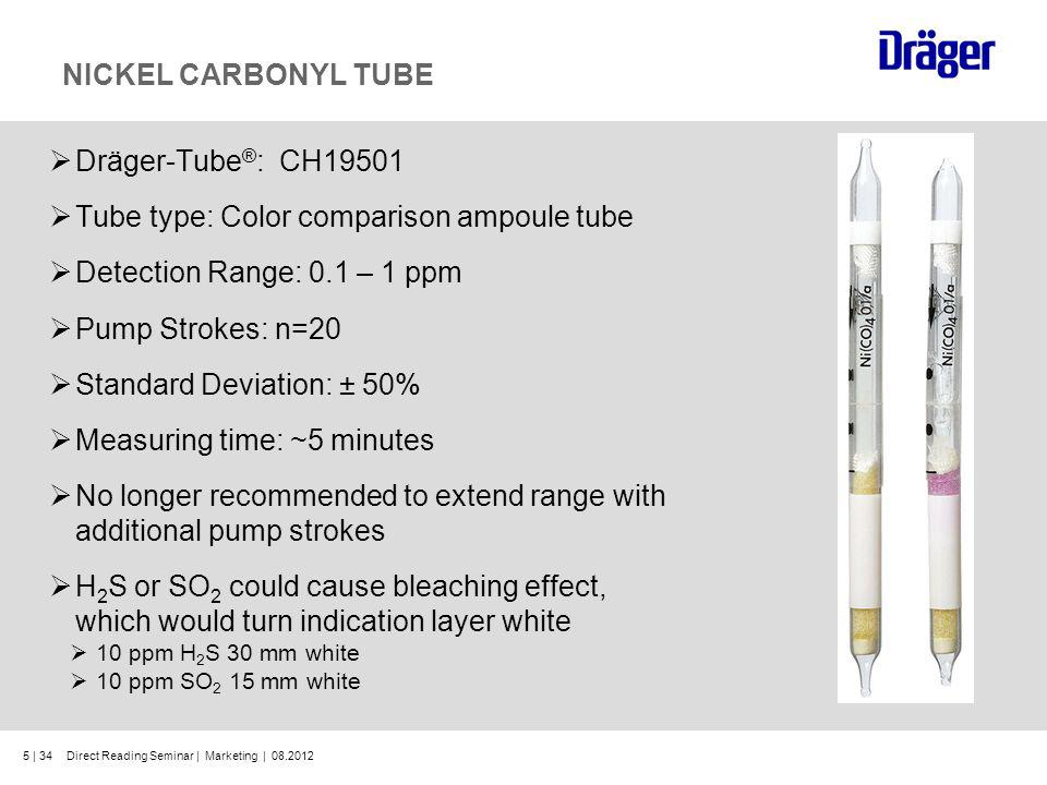 5 | 34 NICKEL CARBONYL TUBE Dräger-Tube ® : CH19501 Tube type: Color comparison ampoule tube Detection Range: 0.1 – 1 ppm Pump Strokes: n=20 Standard