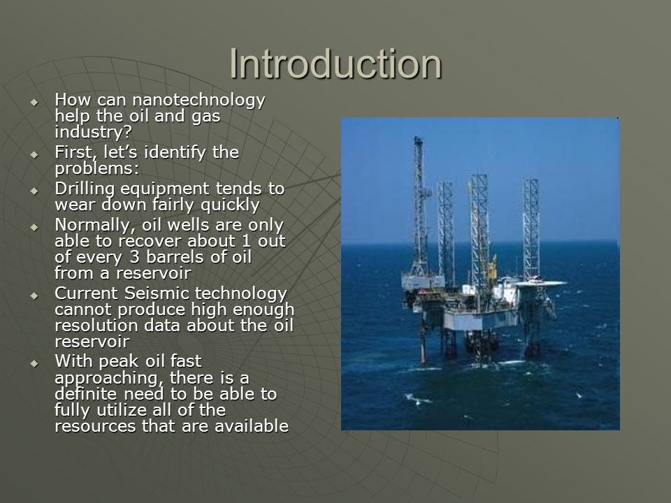 Introduction How can nanotechnology help the oil and gas industry? How can nanotechnology help the oil and gas industry? First, lets identify the prob
