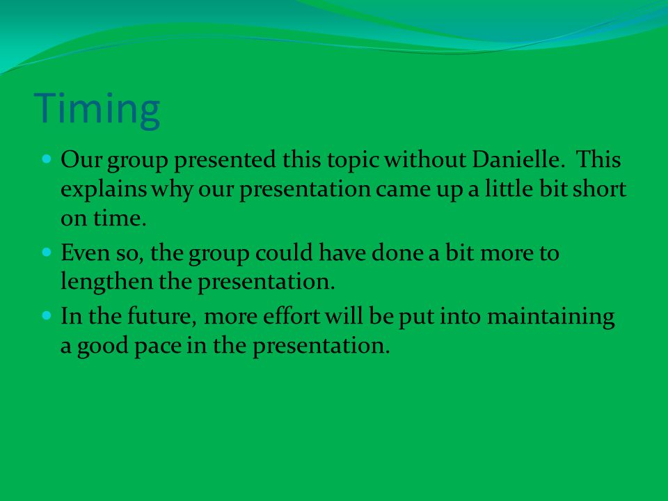 Timing Our group presented this topic without Danielle. This explains why our presentation came up a little bit short on time. Even so, the group coul