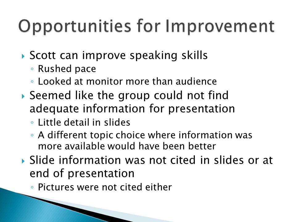 Scott can improve speaking skills Rushed pace Looked at monitor more than audience Seemed like the group could not find adequate information for prese