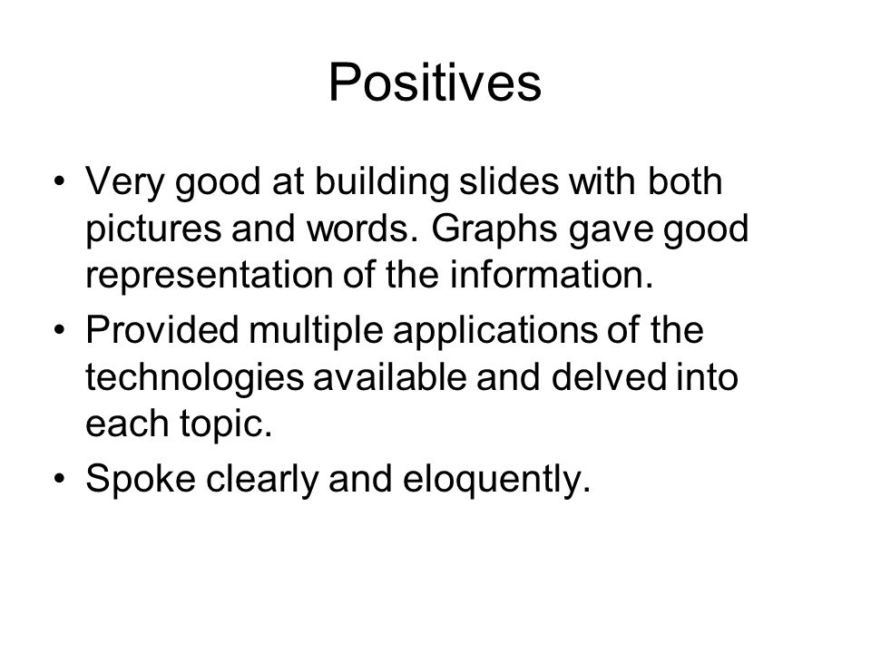 Positives Very good at building slides with both pictures and words. Graphs gave good representation of the information. Provided multiple application