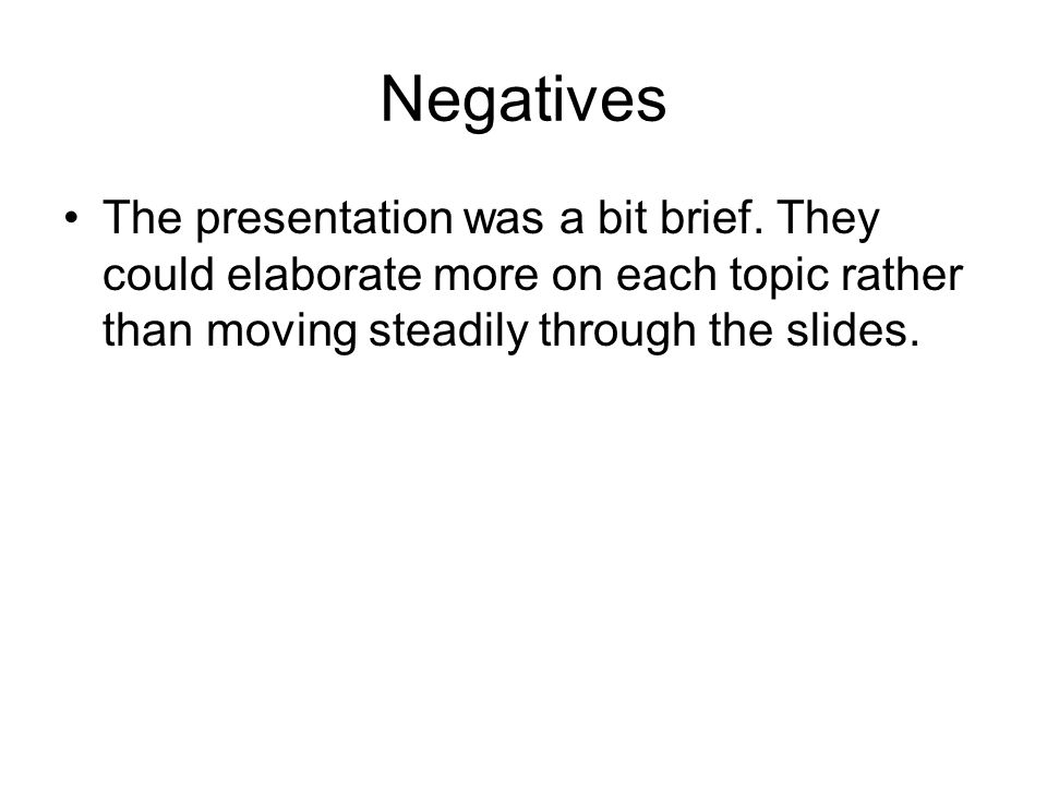 Negatives The presentation was a bit brief. They could elaborate more on each topic rather than moving steadily through the slides.