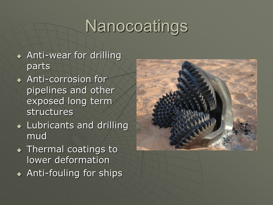 Nanocoatings Anti-wear for drilling parts Anti-wear for drilling parts Anti-corrosion for pipelines and other exposed long term structures Anti-corros