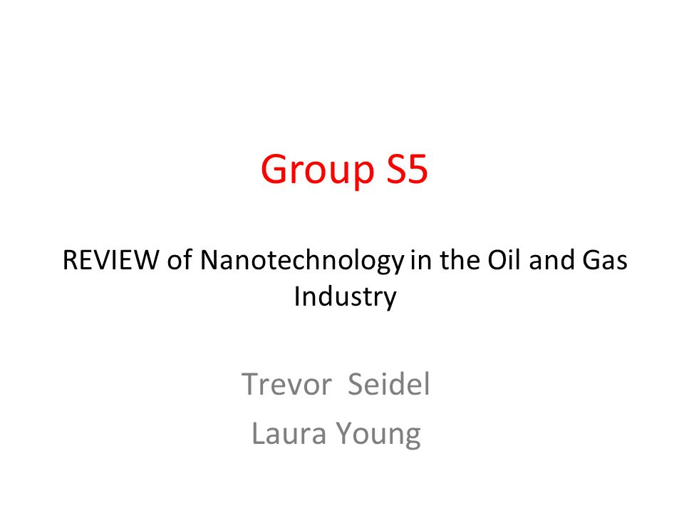 Group S5 REVIEW of Nanotechnology in the Oil and Gas Industry Trevor Seidel Laura Young