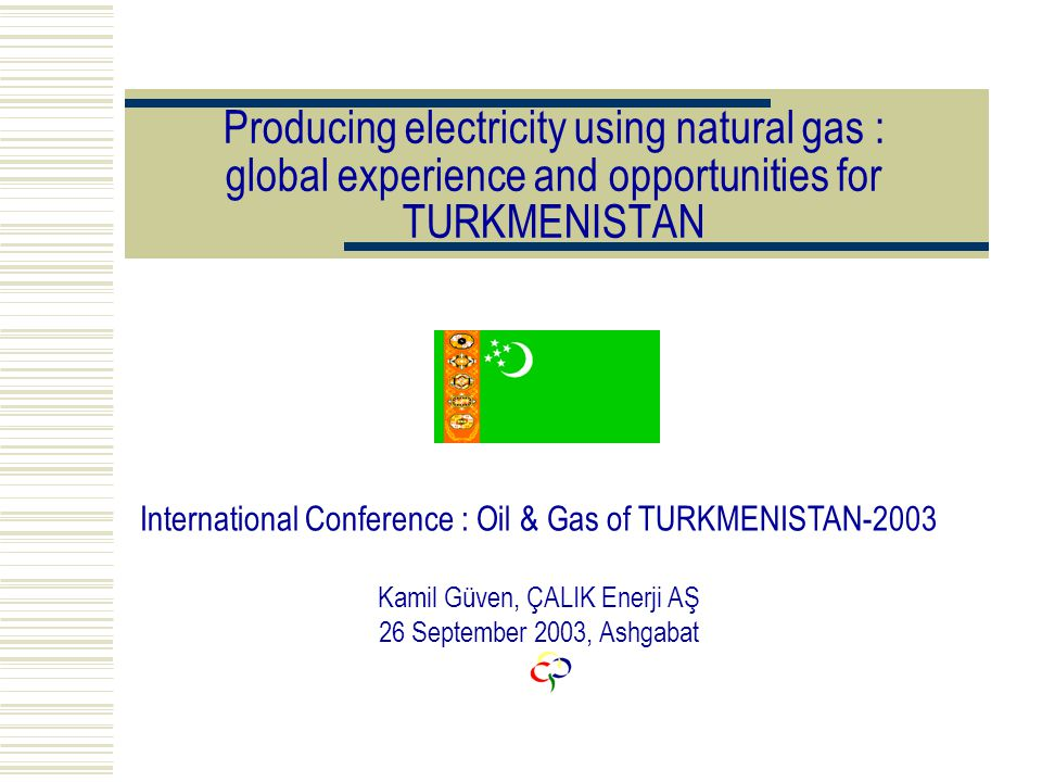 Producing electricity using natural gas : global experience and opportunities for TURKMENISTAN International Conference : Oil & Gas of TURKMENISTAN-2003 Kamil Güven, ÇALIK Enerji AŞ 26 September 2003, Ashgabat