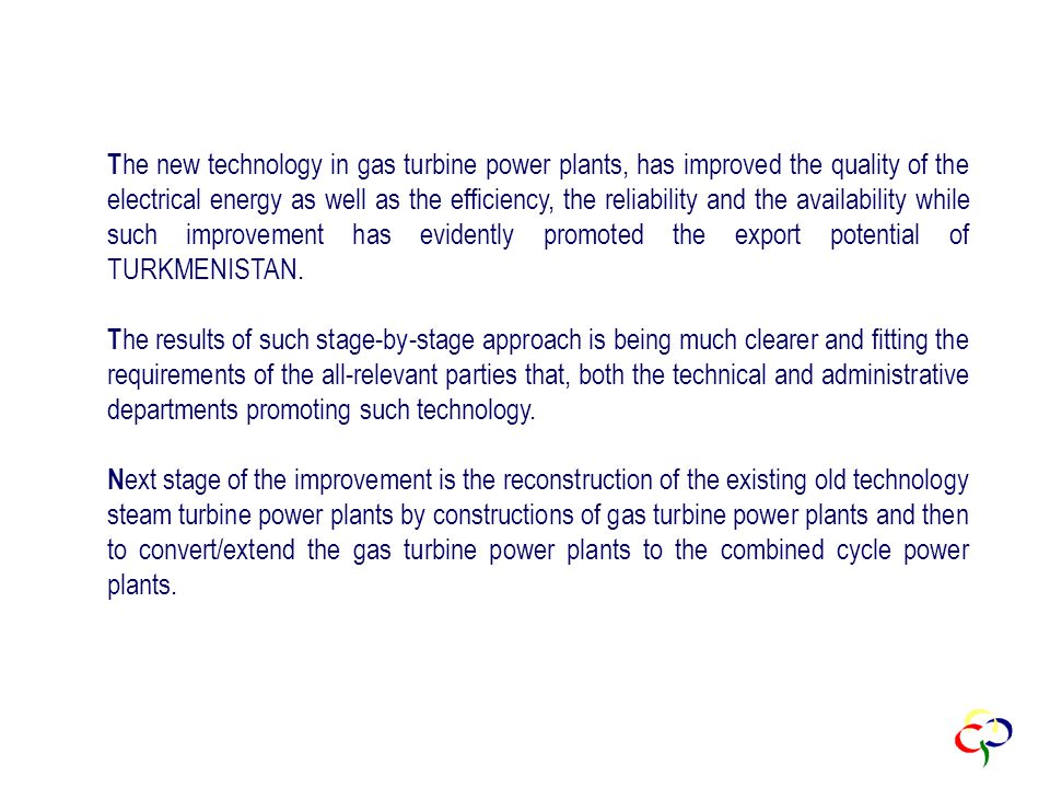 T he new technology in gas turbine power plants, has improved the quality of the electrical energy as well as the efficiency, the reliability and the availability while such improvement has evidently promoted the export potential of TURKMENISTAN.