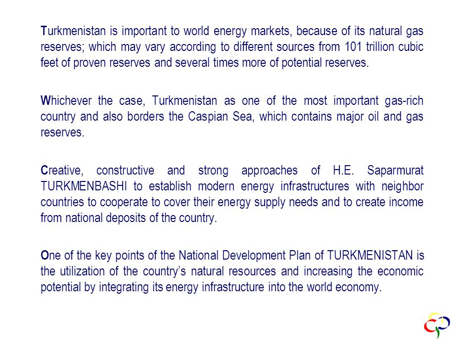 T urkmenistan is important to world energy markets, because of its natural gas reserves; which may vary according to different sources from 101 trillion cubic feet of proven reserves and several times more of potential reserves.
