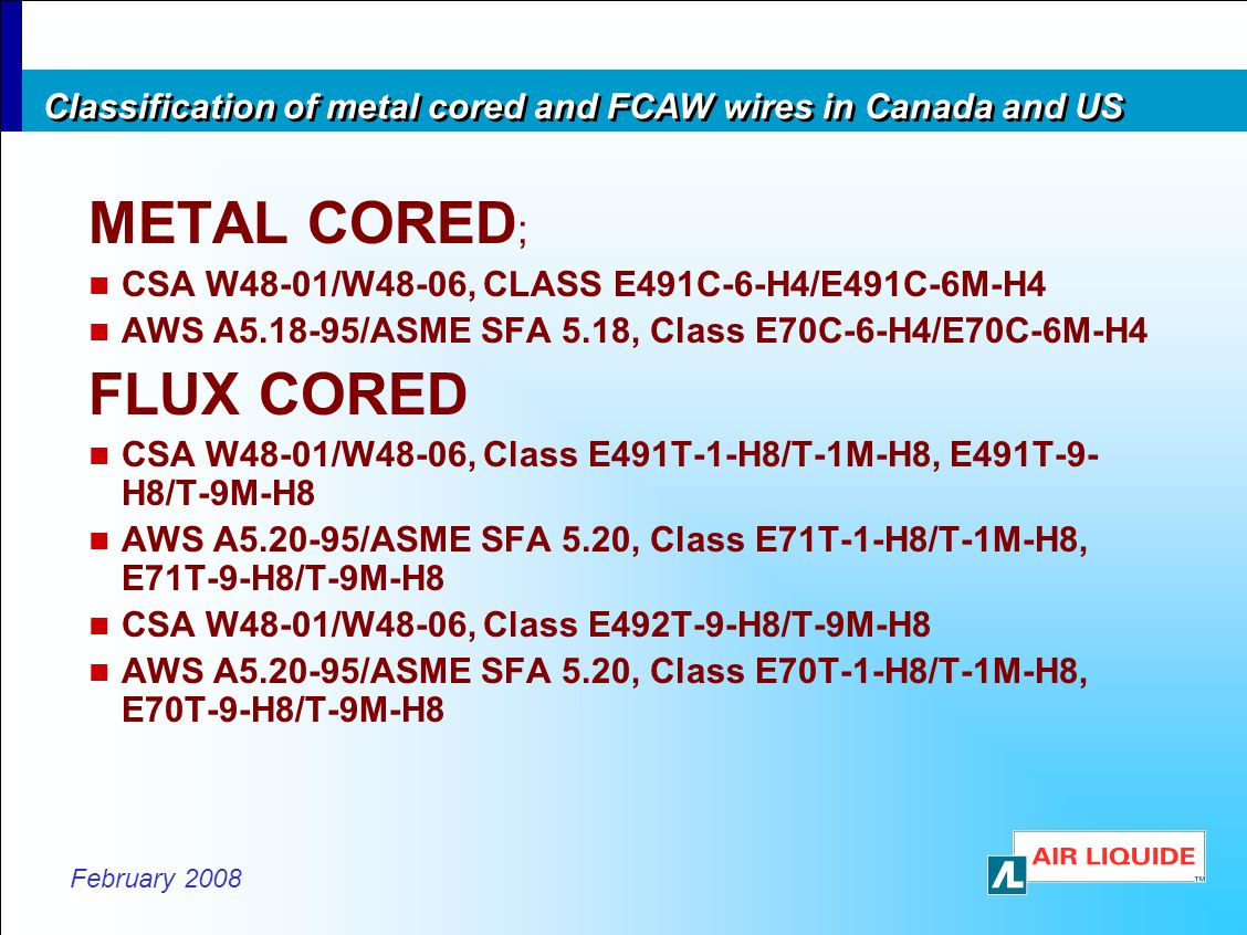 February 2008 Classification of metal cored and FCAW wires in Canada and US METAL CORED ; CSA W48-01/W48-06, CLASS E491C-6-H4/E491C-6M-H4 AWS A5.18-95/ASME SFA 5.18, Class E70C-6-H4/E70C-6M-H4 FLUX CORED CSA W48-01/W48-06, Class E491T-1-H8/T-1M-H8, E491T-9- H8/T-9M-H8 AWS A5.20-95/ASME SFA 5.20, Class E71T-1-H8/T-1M-H8, E71T-9-H8/T-9M-H8 CSA W48-01/W48-06, Class E492T-9-H8/T-9M-H8 AWS A5.20-95/ASME SFA 5.20, Class E70T-1-H8/T-1M-H8, E70T-9-H8/T-9M-H8
