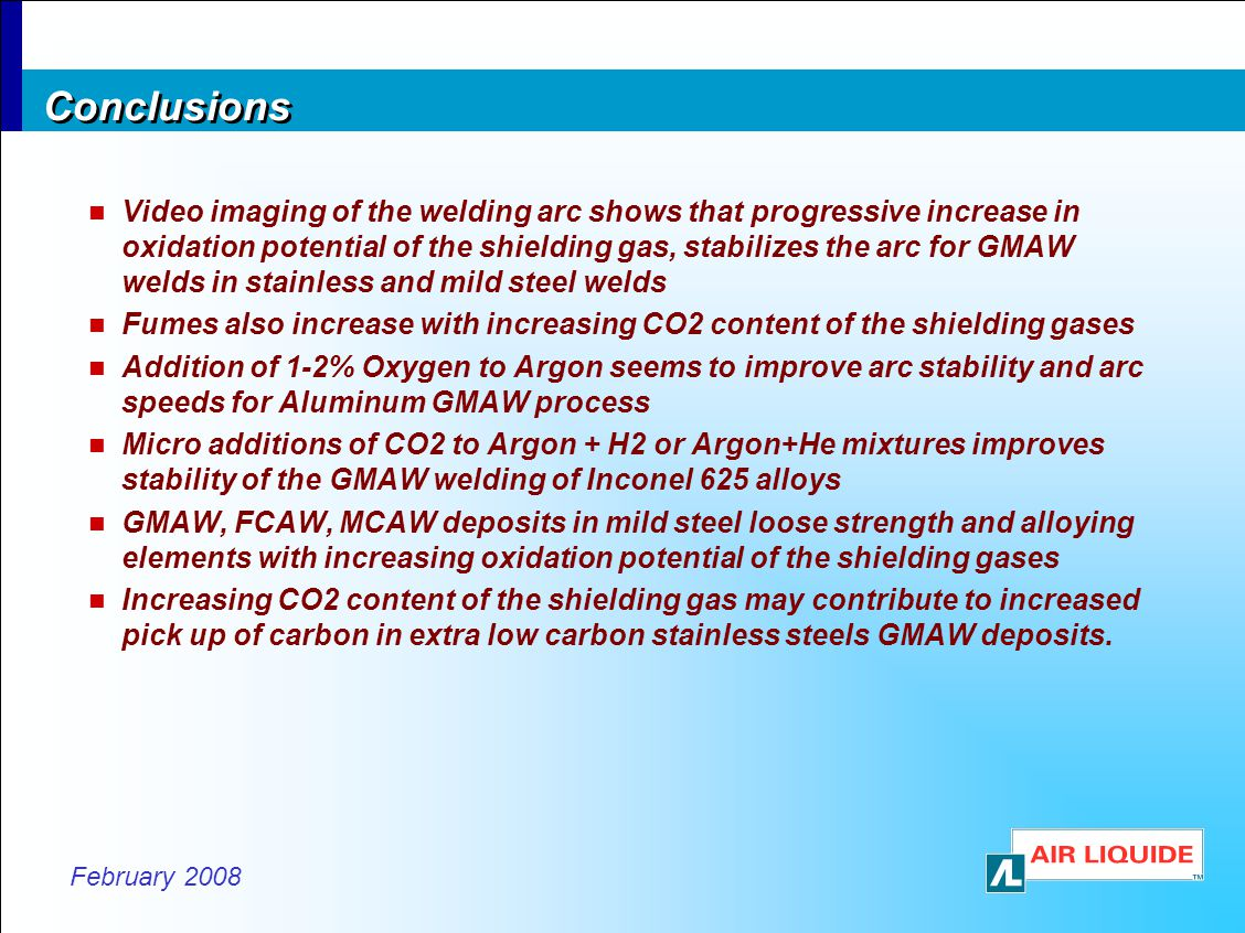 February 2008 Conclusions Video imaging of the welding arc shows that progressive increase in oxidation potential of the shielding gas, stabilizes the arc for GMAW welds in stainless and mild steel welds Fumes also increase with increasing CO2 content of the shielding gases Addition of 1-2% Oxygen to Argon seems to improve arc stability and arc speeds for Aluminum GMAW process Micro additions of CO2 to Argon + H2 or Argon+He mixtures improves stability of the GMAW welding of Inconel 625 alloys GMAW, FCAW, MCAW deposits in mild steel loose strength and alloying elements with increasing oxidation potential of the shielding gases Increasing CO2 content of the shielding gas may contribute to increased pick up of carbon in extra low carbon stainless steels GMAW deposits.