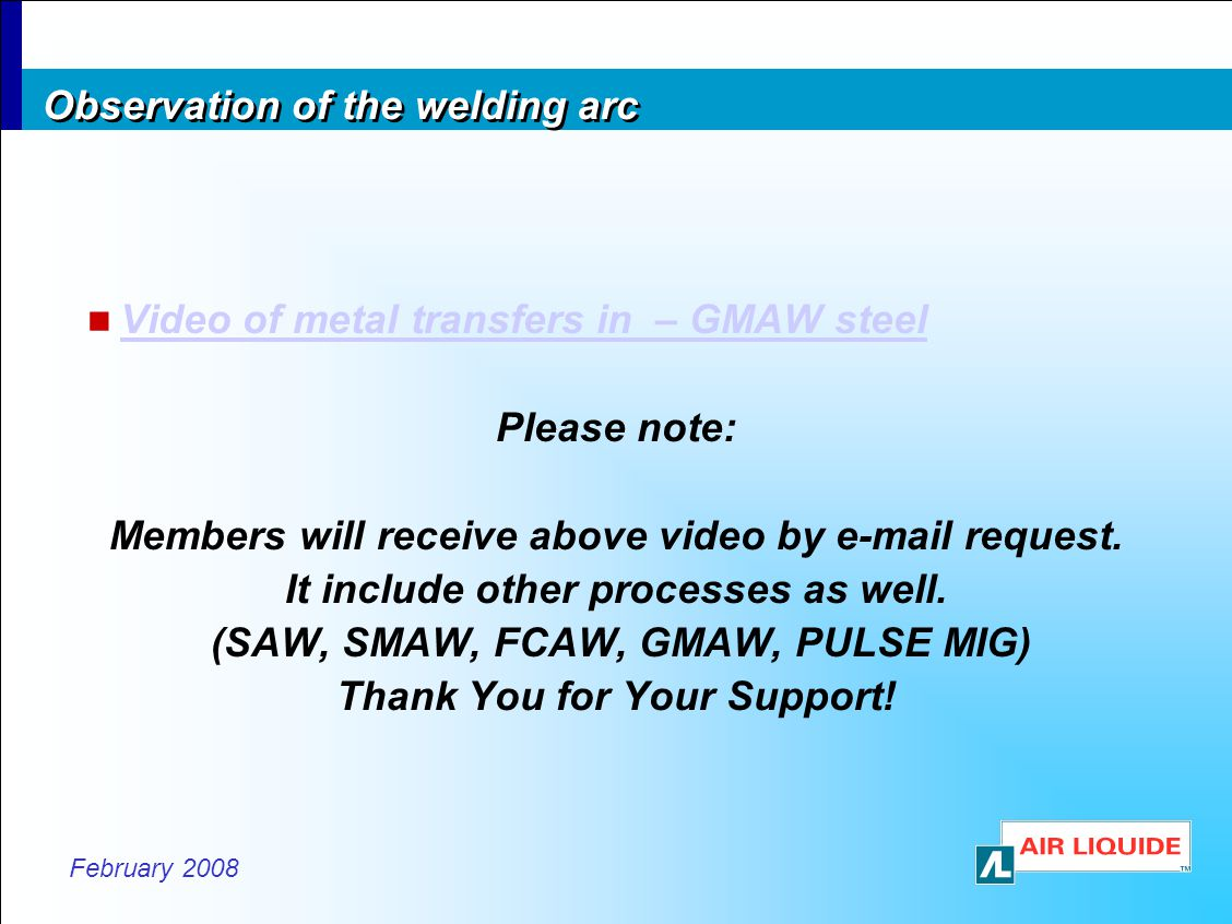 February 2008 Observation of the welding arc Video of metal transfers in – GMAW steel Please note: Members will receive above video by e-mail request.