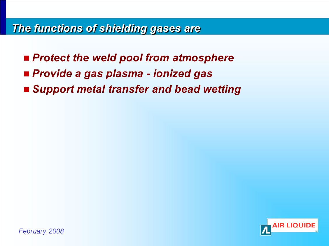 February 2008 The functions of shielding gases are Protect the weld pool from atmosphere Provide a gas plasma - ionized gas Support metal transfer and bead wetting