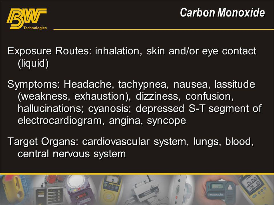 Exposure Routes: inhalation, skin and/or eye contact (liquid) Symptoms: Headache, tachypnea, nausea, lassitude (weakness, exhaustion), dizziness, conf
