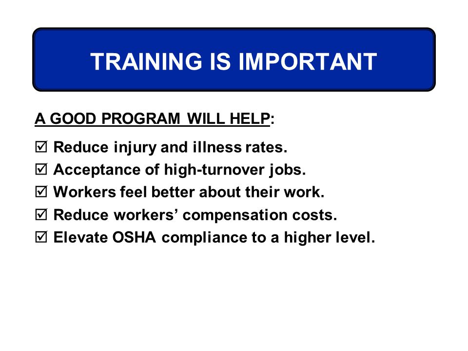 TRAINING IS IMPORTANT Reduce injury and illness rates. Acceptance of high-turnover jobs. Workers feel better about their work. Reduce workers compensa