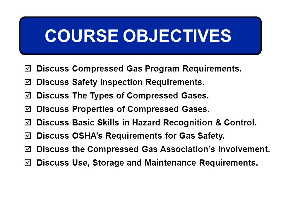 Discuss Compressed Gas Program Requirements. Discuss Safety Inspection Requirements. Discuss The Types of Compressed Gases. Discuss Properties of Comp