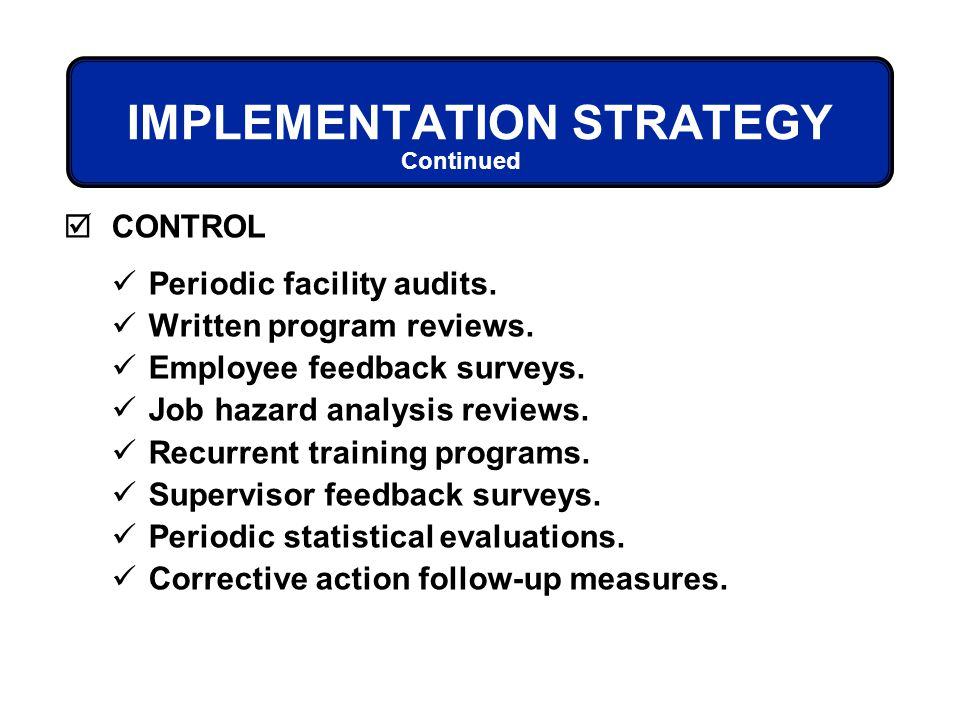 IMPLEMENTATION STRATEGY CONTROL Periodic facility audits. Written program reviews. Employee feedback surveys. Job hazard analysis reviews. Recurrent t