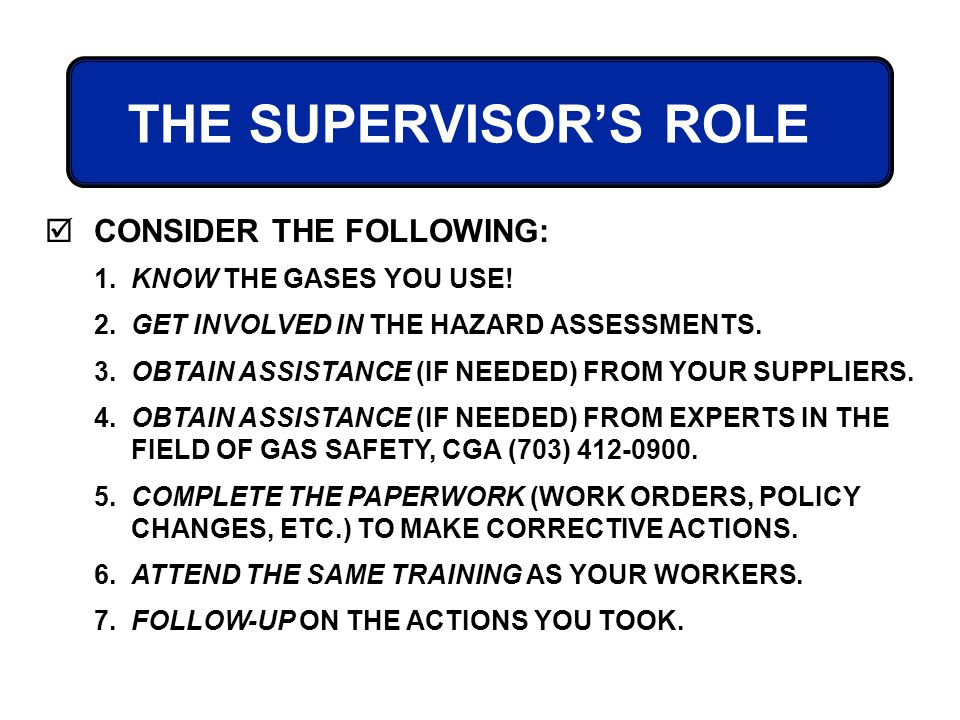 THE SUPERVISORS ROLE CONSIDER THE FOLLOWING: 1. KNOW THE GASES YOU USE! 2. GET INVOLVED IN THE HAZARD ASSESSMENTS. 3. OBTAIN ASSISTANCE (IF NEEDED) FR