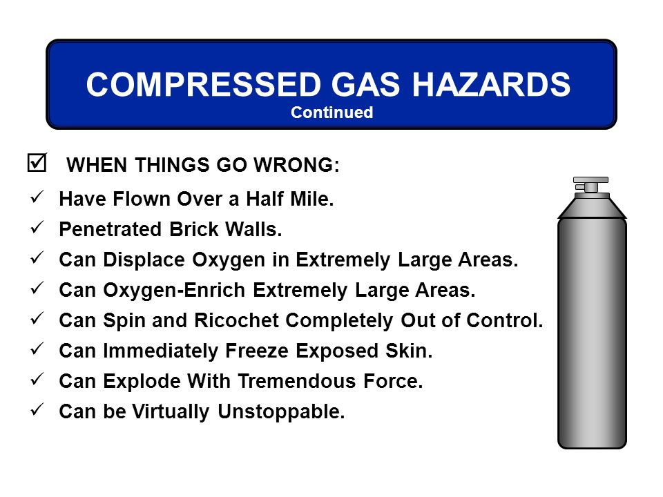 COMPRESSED GAS HAZARDS Have Flown Over a Half Mile. Penetrated Brick Walls. Can Displace Oxygen in Extremely Large Areas. Can Oxygen-Enrich Extremely