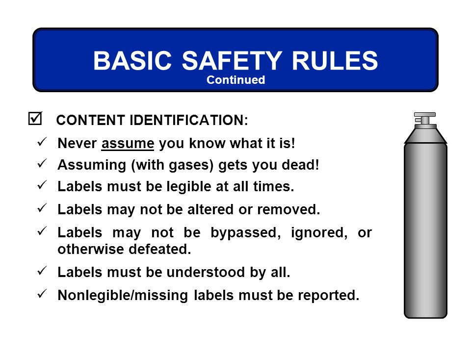 BASIC SAFETY RULES CONTENT IDENTIFICATION: Continued Never assume you know what it is! Assuming (with gases) gets you dead! Labels must be legible at