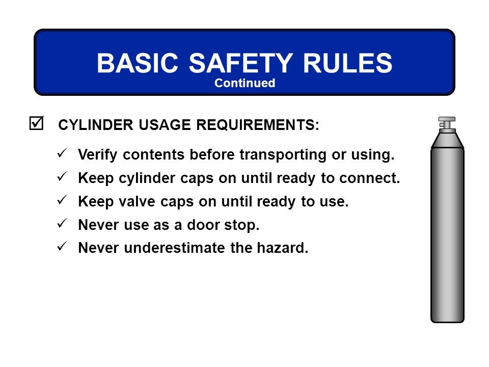 BASIC SAFETY RULES CYLINDER USAGE REQUIREMENTS: Continued Verify contents before transporting or using. Keep cylinder caps on until ready to connect.