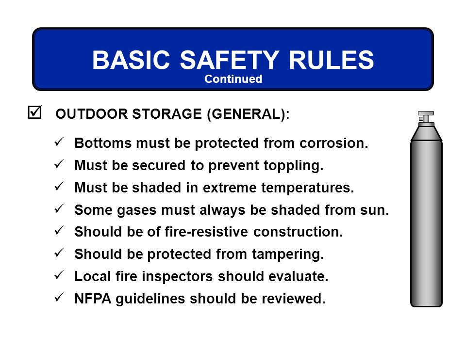 BASIC SAFETY RULES OUTDOOR STORAGE (GENERAL): Continued Bottoms must be protected from corrosion. Must be secured to prevent toppling. Must be shaded