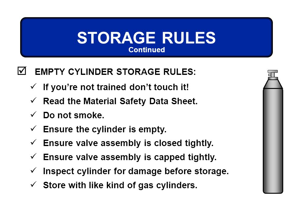 EMPTY CYLINDER STORAGE RULES: Continued If youre not trained dont touch it! Read the Material Safety Data Sheet. Do not smoke. Ensure the cylinder is