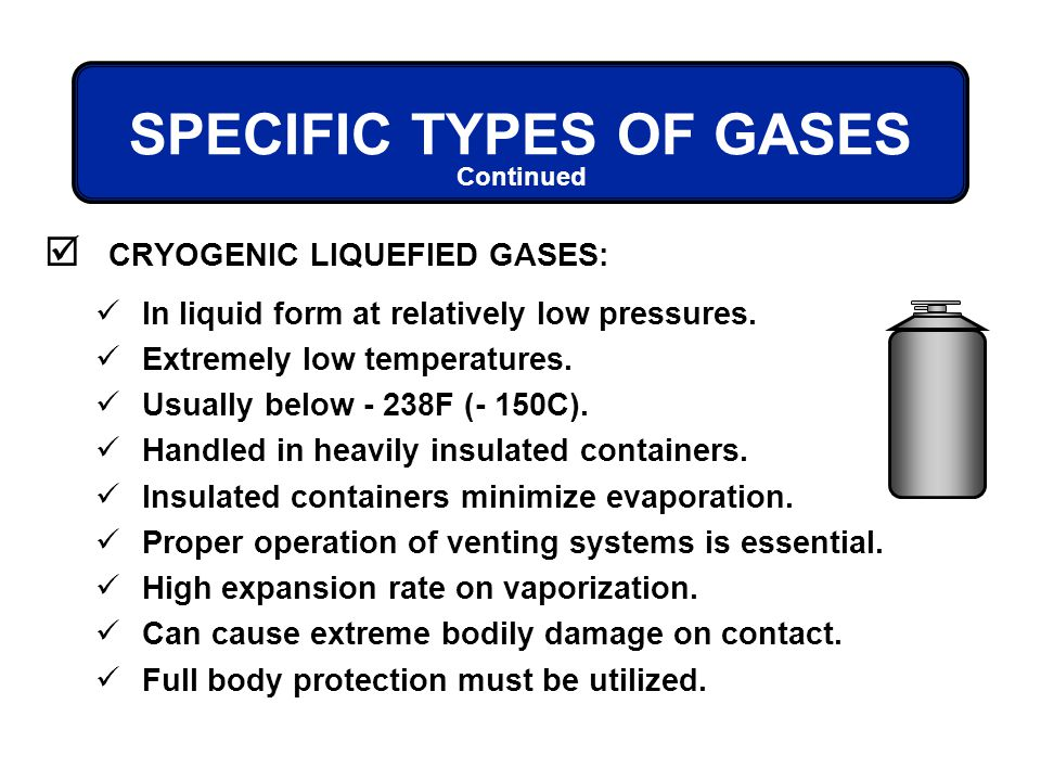 CRYOGENIC LIQUEFIED GASES: Continued SPECIFIC TYPES OF GASES In liquid form at relatively low pressures. Extremely low temperatures. Usually below - 2