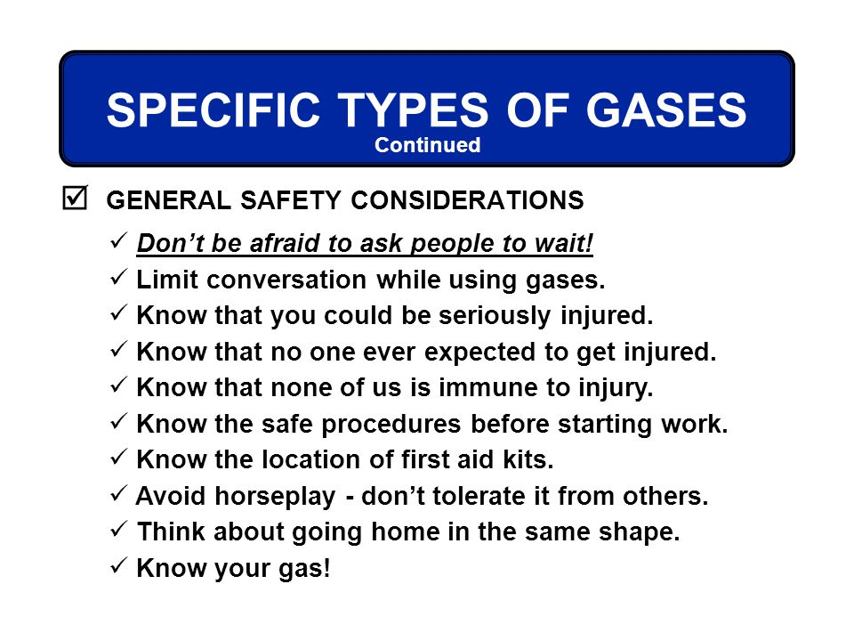 GENERAL SAFETY CONSIDERATIONS Continued SPECIFIC TYPES OF GASES Dont be afraid to ask people to wait! Limit conversation while using gases. Know that