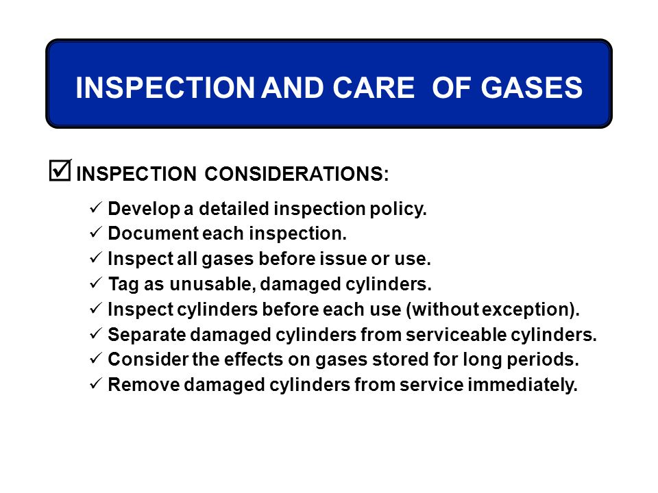 Develop a detailed inspection policy. Document each inspection. Inspect all gases before issue or use. Tag as unusable, damaged cylinders. Inspect cyl