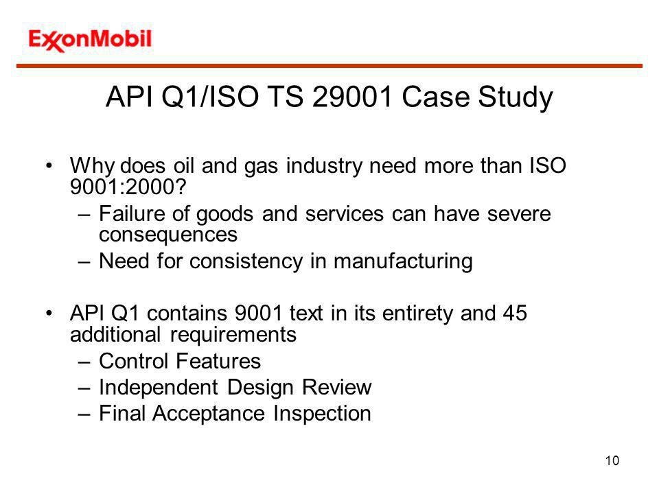 10 Why does oil and gas industry need more than ISO 9001:2000? –Failure of goods and services can have severe consequences –Need for consistency in ma