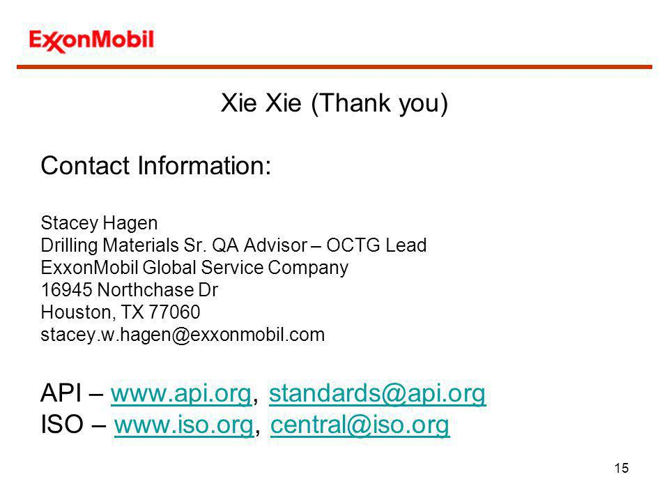 15 Xie Xie (Thank you) Contact Information: Stacey Hagen Drilling Materials Sr. QA Advisor – OCTG Lead ExxonMobil Global Service Company 16945 Northch