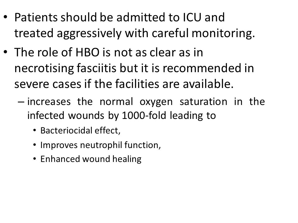 Patients should be admitted to ICU and treated aggressively with careful monitoring. The role of HBO is not as clear as in necrotising fasciitis but i