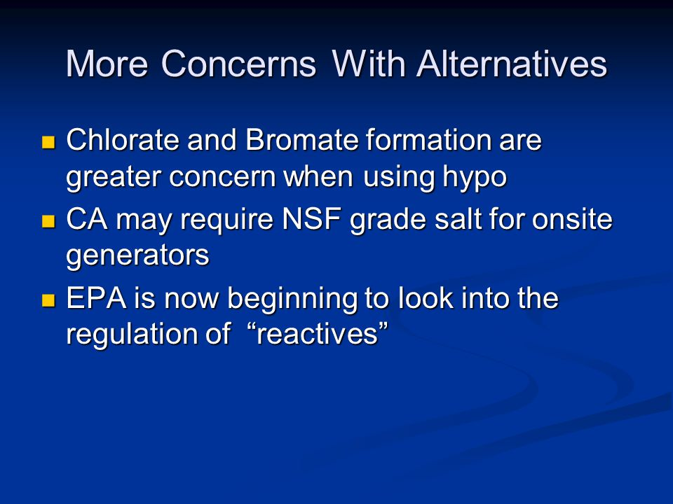 More Concerns With Alternatives Chlorate and Bromate formation are greater concern when using hypo Chlorate and Bromate formation are greater concern when using hypo CA may require NSF grade salt for onsite generators CA may require NSF grade salt for onsite generators EPA is now beginning to look into the regulation of reactives EPA is now beginning to look into the regulation of reactives