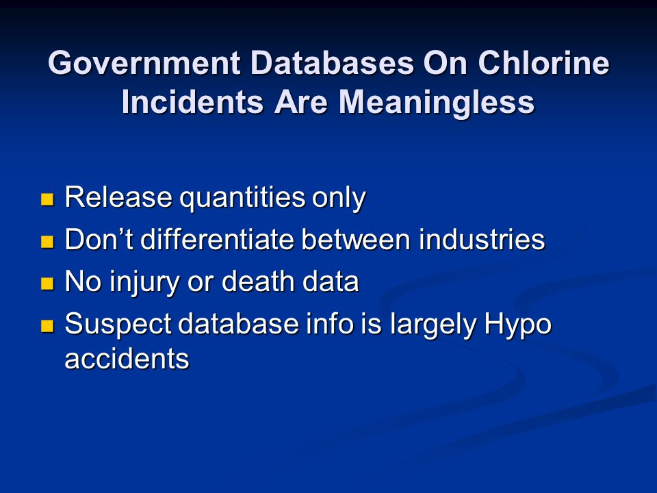 Government Databases On Chlorine Incidents Are Meaningless Release quantities only Release quantities only Dont differentiate between industries Dont differentiate between industries No injury or death data No injury or death data Suspect database info is largely Hypo accidents Suspect database info is largely Hypo accidents