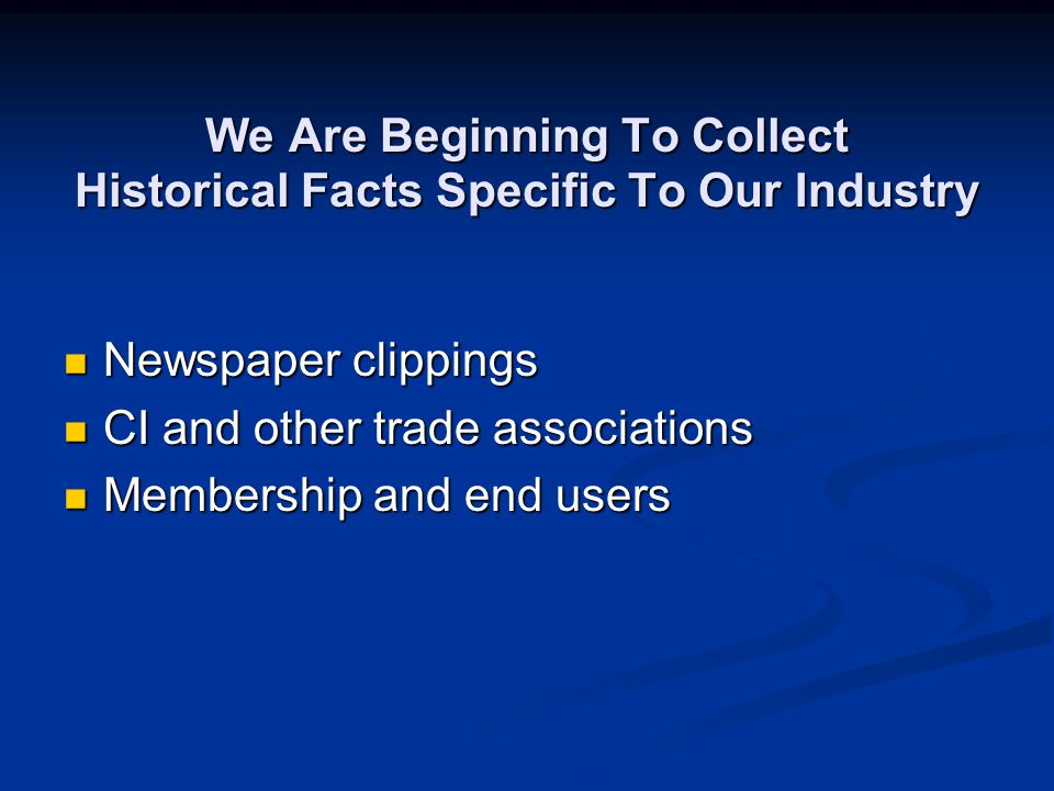 We Are Beginning To Collect Historical Facts Specific To Our Industry Newspaper clippings Newspaper clippings CI and other trade associations CI and other trade associations Membership and end users Membership and end users