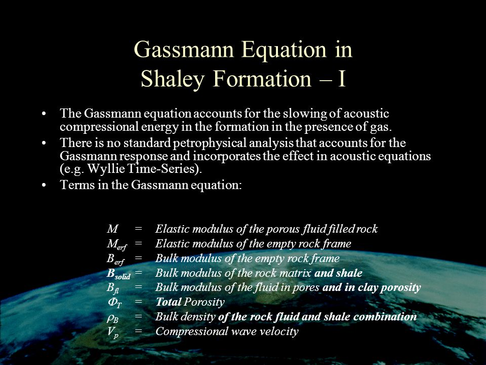 Gassmann Equation in Shaley Formation – I The Gassmann equation accounts for the slowing of acoustic compressional energy in the formation in the presence of gas.