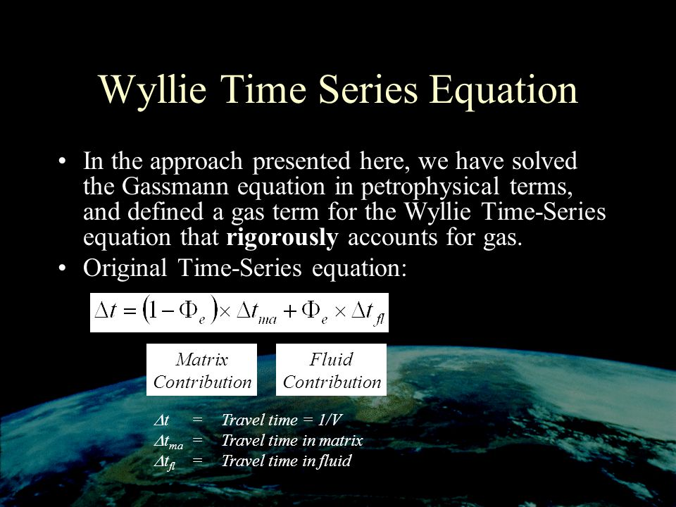 Wyllie Time Series Equation In the approach presented here, we have solved the Gassmann equation in petrophysical terms, and defined a gas term for the Wyllie Time-Series equation that rigorously accounts for gas.