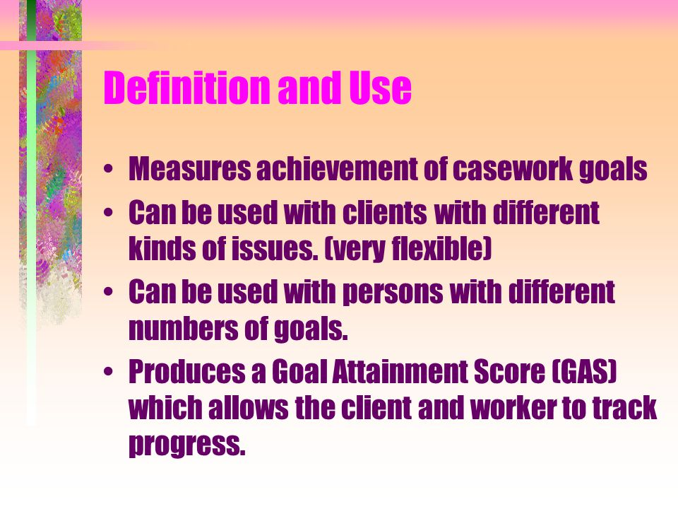 Definition and Use Measures achievement of casework goals Can be used with clients with different kinds of issues.
