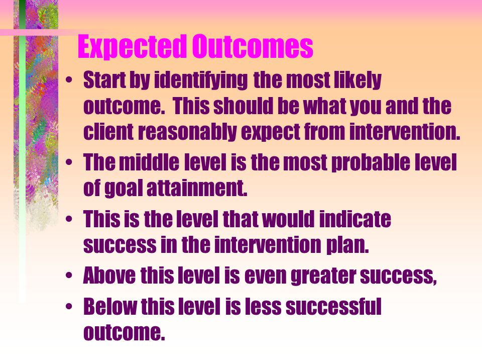 Expected Outcomes Start by identifying the most likely outcome.