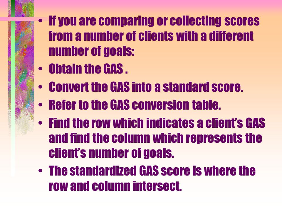 If you are comparing or collecting scores from a number of clients with a different number of goals: Obtain the GAS.